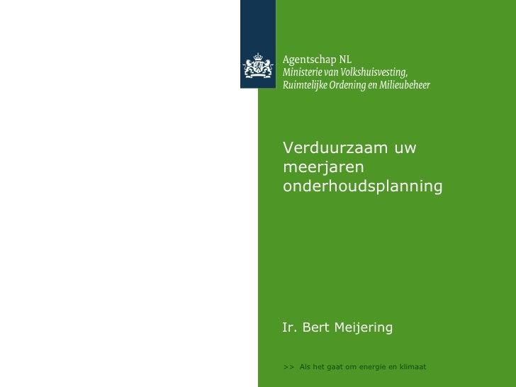 Verduurzaam uw meerjaren onderhoudsplanning <ul><li>Ir. Bert Meijering </li></ul>