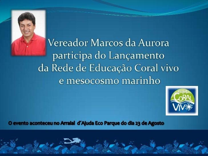 Vereador Marcos da Aurora <br />participa do Lançamento <br />da Rede de Educação Coral vivo <br />e mesocosmo marinho<br ...