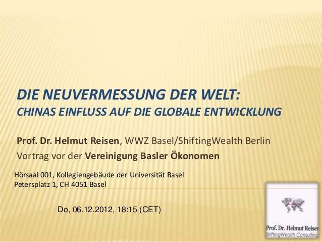 DIE NEUVERMESSUNG DER WELT:CHINAS EINFLUSS AUF DIE GLOBALE ENTWICKLUNGProf. Dr. Helmut Reisen, WWZ Basel/ShiftingWealth Be...