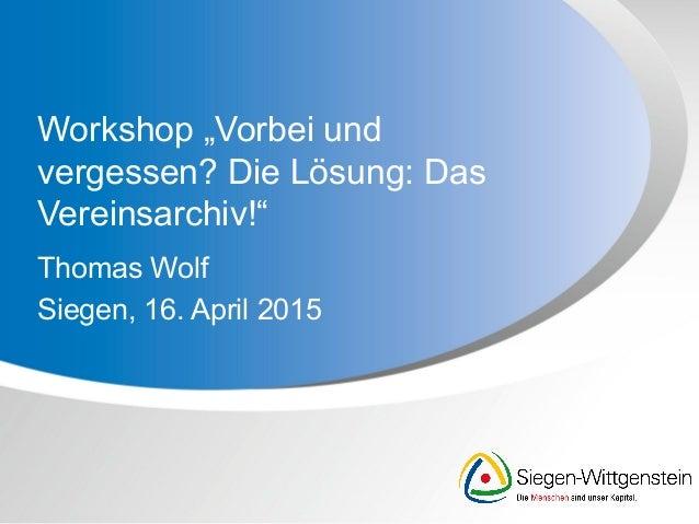"""Workshop """"Vorbei und vergessen? Die Lösung: Das Vereinsarchiv!"""" Thomas Wolf Siegen, 16. April 2015"""