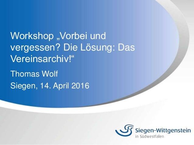 """Workshop """"Vorbei und vergessen? Die Lösung: Das Vereinsarchiv!"""" Thomas Wolf Siegen, 14. April 2016"""