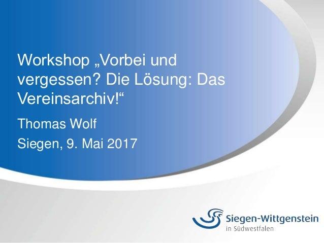 """Workshop """"Vorbei und vergessen? Die Lösung: Das Vereinsarchiv!"""" Thomas Wolf Siegen, 9. Mai 2017"""