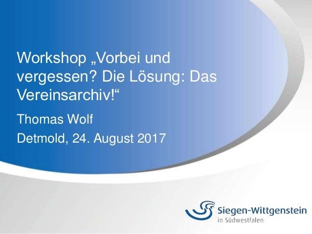 """Workshop """"Vorbei und vergessen? Die Lösung: Das Vereinsarchiv!"""" Thomas Wolf Detmold, 24. August 2017"""