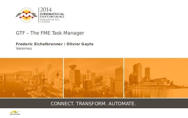 CONNECT. TRANSFORM. AUTOMATE. GTF – The FME Task Manager Frederic Eichelbrenner / Olivier Gayte Veremes