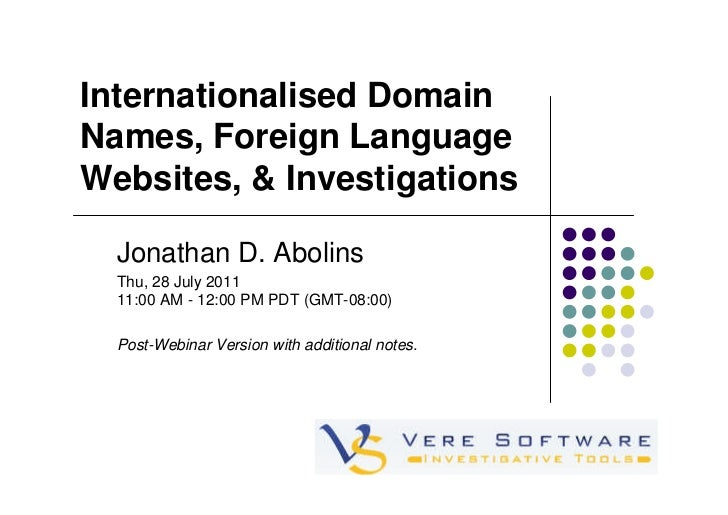 Internationalised DomainNames, Foreign LanguageWebsites, & Investigations  Jonathan D. Abolins  Thu, 28 July 2011  11:00 A...