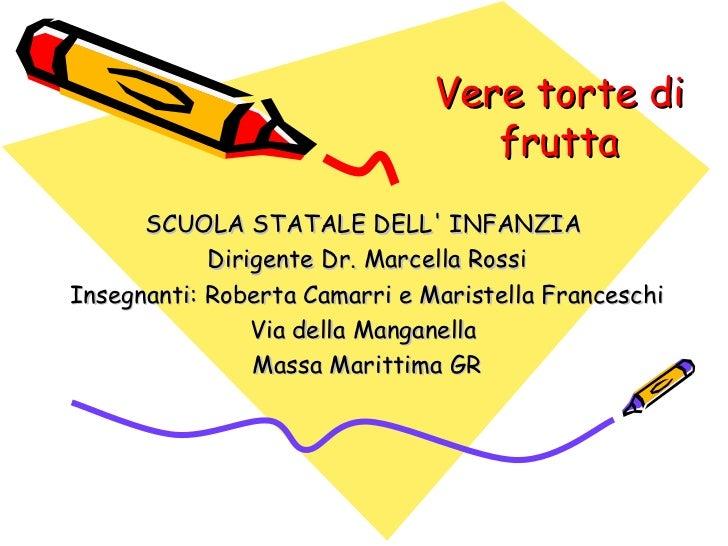 Vere torte di frutta SCUOLA STATALE DELL' INFANZIA  Dirigente Dr. Marcella Rossi Insegnanti: Roberta Camarri e Maristella ...