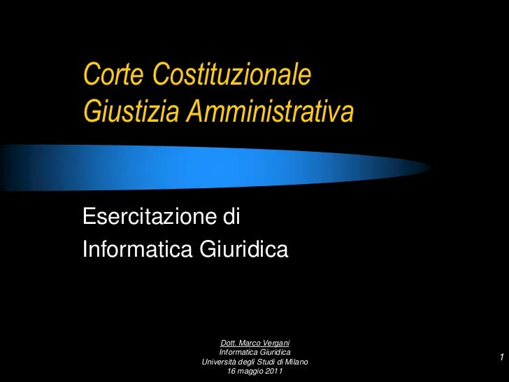 Corte CostituzionaleGiustizia Amministrativa<br />Esercitazione di <br />Informatica Giuridica<br />1<br />Dott. Marco Ver...