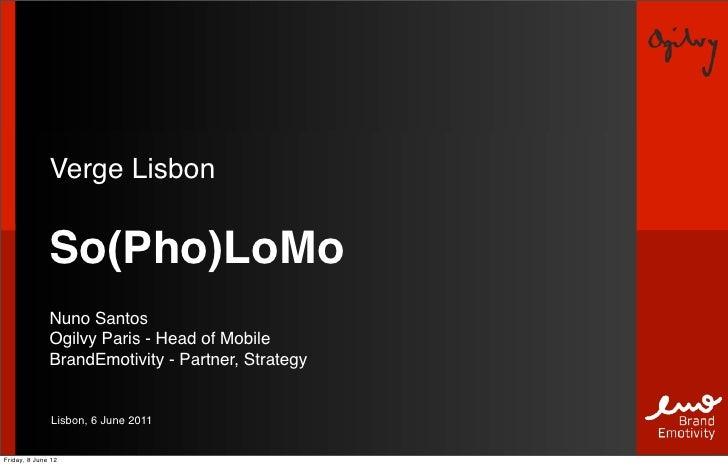 Verge Lisbon              So(Pho)LoMo              Nuno Santos              Ogilvy Paris - Head of Mobile              Bra...