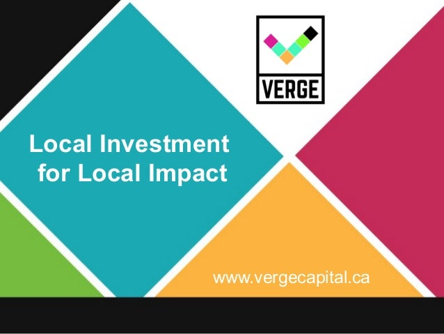 www.vergecapital.ca Local Investment for Local Impact
