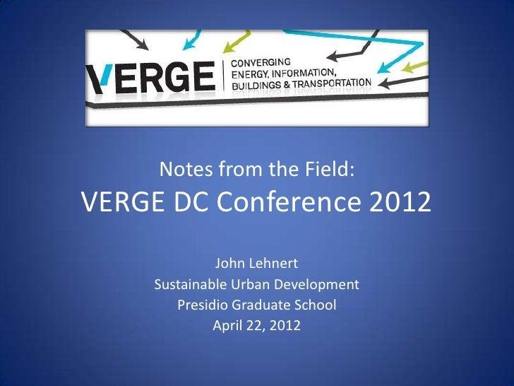 Notes from the Field:VERGE DC Conference 2012             John Lehnert    Sustainable Urban Development       Presidio Gra...