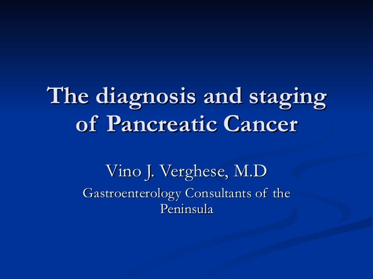 The diagnosis and staging of Pancreatic Cancer Vino J. Verghese, M.D Gastroenterology Consultants of the Peninsula