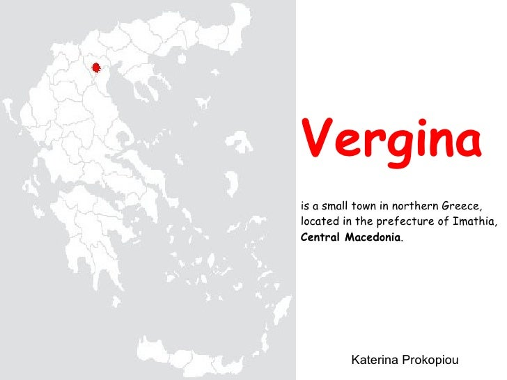 Vergina is a small town in northern Greece, located in the prefecture of Imathia,  Central Macedonia . Katerina Prokopiou