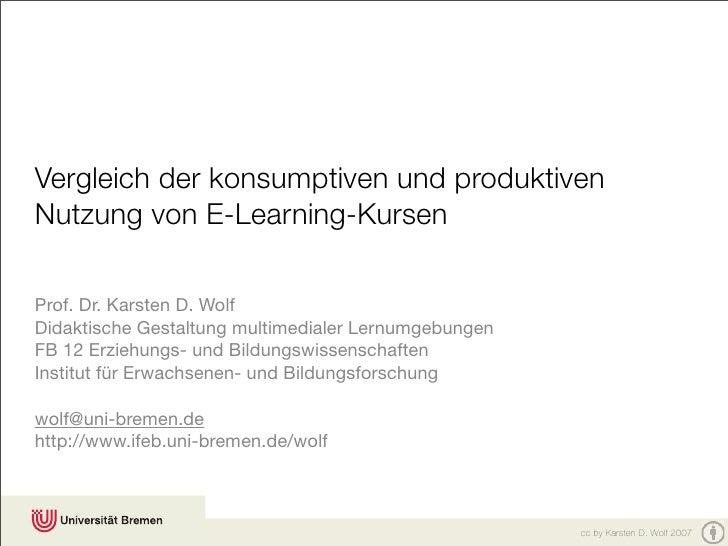 Vergleich der konsumptiven und produktiven Nutzung von E-Learning-Kursen  Prof. Dr. Karsten D. Wolf Didaktische Gestaltung...