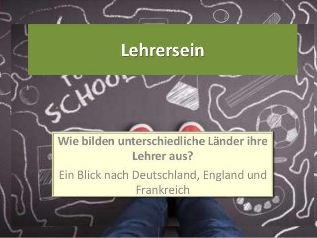 Lehrersein Wie bilden unterschiedliche Länder ihre Lehrer aus? Ein Blick nach Deutschland, England und Frankreich