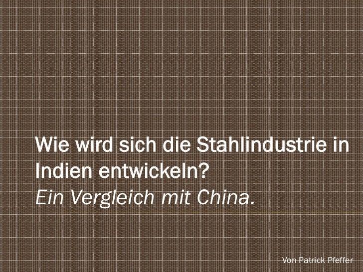 Wie wird sich die Stahlindustrie inIndien entwickeln?Ein Vergleich mit China.                           Von Patrick Pfeffer