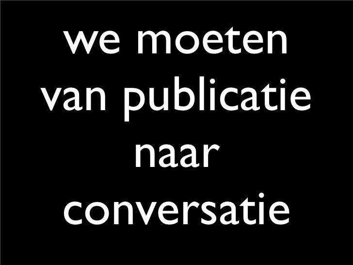 we moeten van publicatie     naar  conversatie