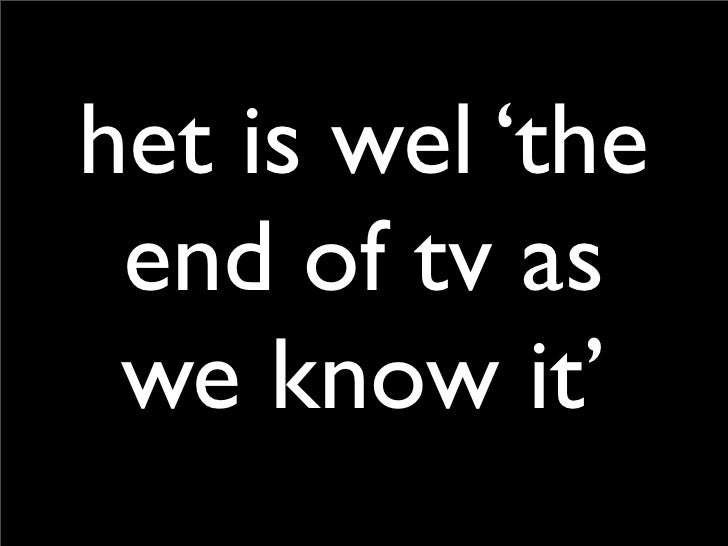 het is wel 'the  end of tv as  we know it'