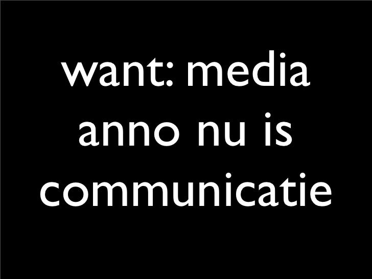 want: media   anno nu is communicatie