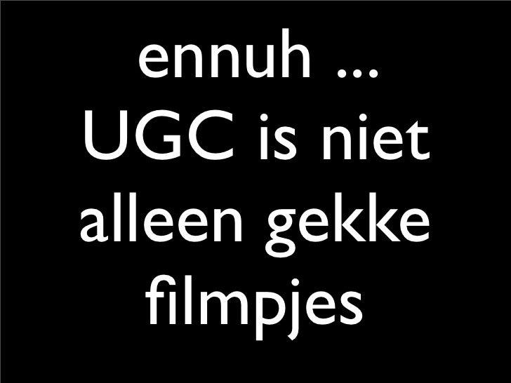 ennuh ... UGC is niet alleen gekke    filmpjes