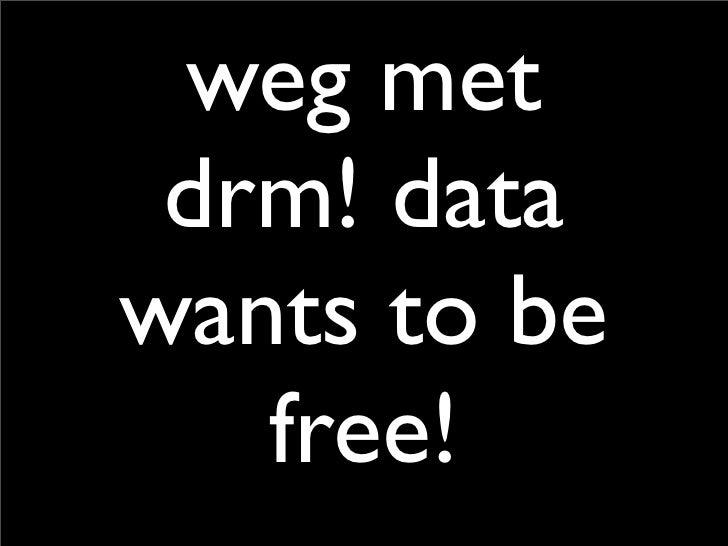 weg met  drm! data wants to be    free!