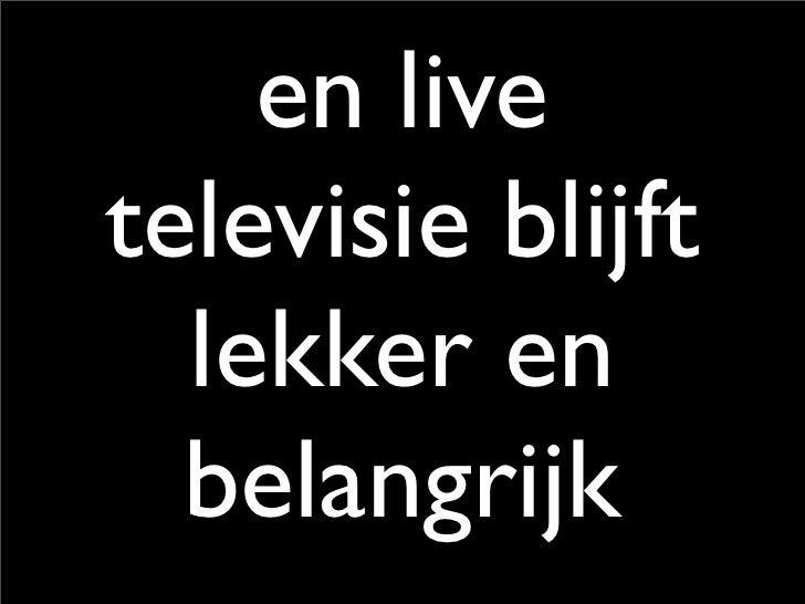 en live televisie blijft   lekker en   belangrijk