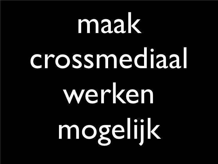 maak crossmediaal    werken   mogelijk
