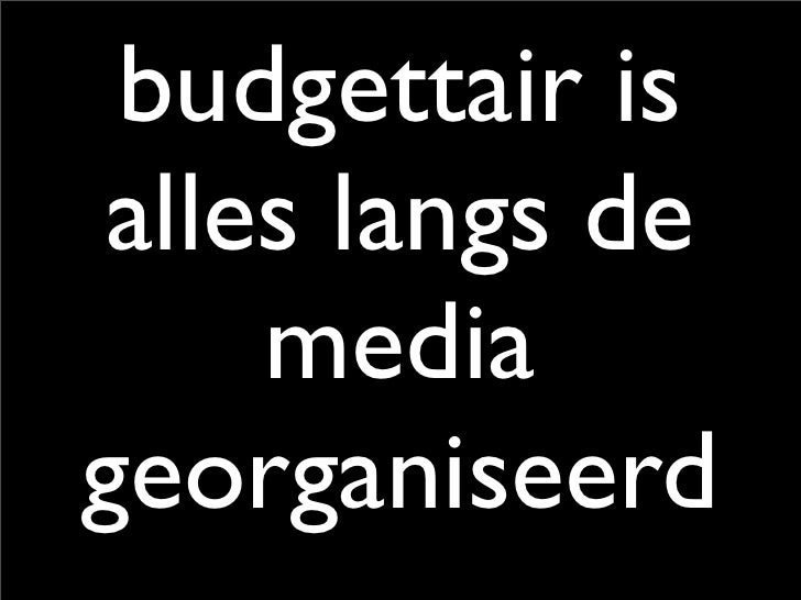 budgettair is  alles langs de      media georganiseerd