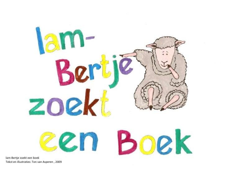 lam-Bertje zoekt een boek<br />Tekst en illustraties: Ton van Asperen , 2009<br />