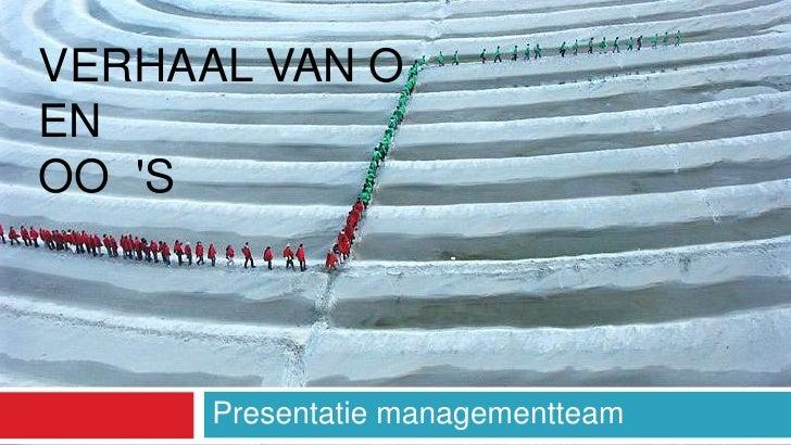 VERHAAL VAN O EN OO 'S           Presentatie managementteam