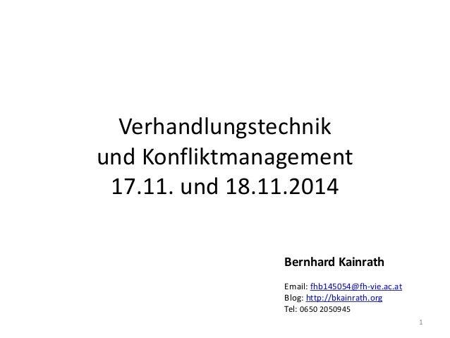 Verhandlungstechnik und Konfliktmanagement 17.11. und 18.11.2014 1 Bernhard Kainrath Email: fhb145054@fh-vie.ac.at Blog: h...