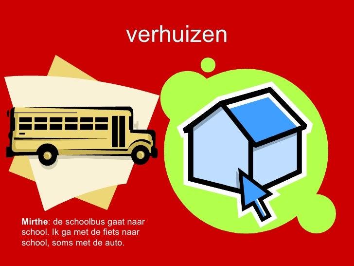 verhuizen Mirthe : de schoolbus gaat naar school. Ik ga met de fiets naar school, soms met de auto.