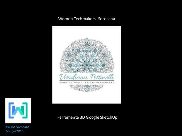 Ferramenta 3D Google SketchUp Women Techmakers- Sorocaba #WTM Sorocaba Março/2015