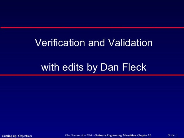 ©Ian Sommerville 2004 -- Software Engineering, 7th edition. Chapter 22 Slide 1 Verification and Validation with edits by D...
