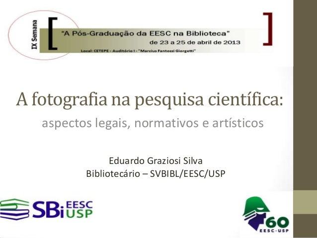 A fotografia na pesquisa científica:aspectos legais, normativos e artísticosEduardo Graziosi SilvaBibliotecário – SVBIBL/E...