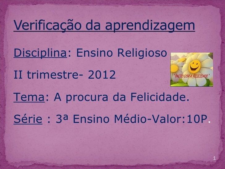Disciplina: Ensino ReligiosoII trimestre- 2012Tema: A procura da Felicidade.Série : 3ª Ensino Médio-Valor:10P.            ...
