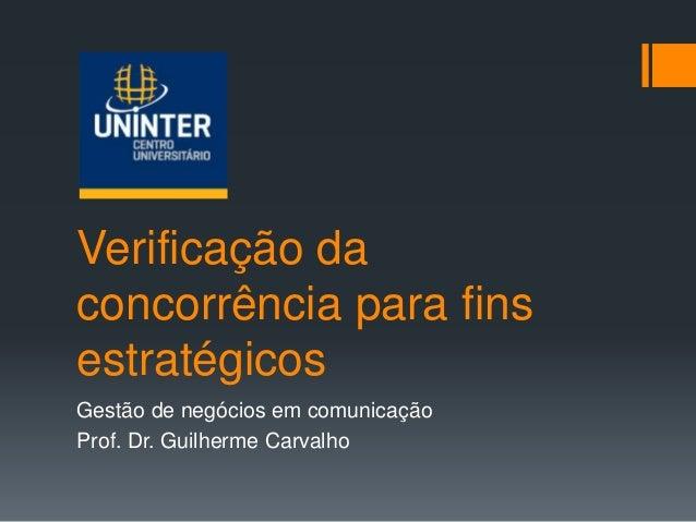Verificação da concorrência para fins estratégicos Gestão de negócios em comunicação Prof. Dr. Guilherme Carvalho