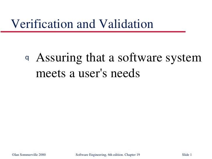 Verification and Validation <ul><li>Assuring that a software system meets a user's needs </li></ul>
