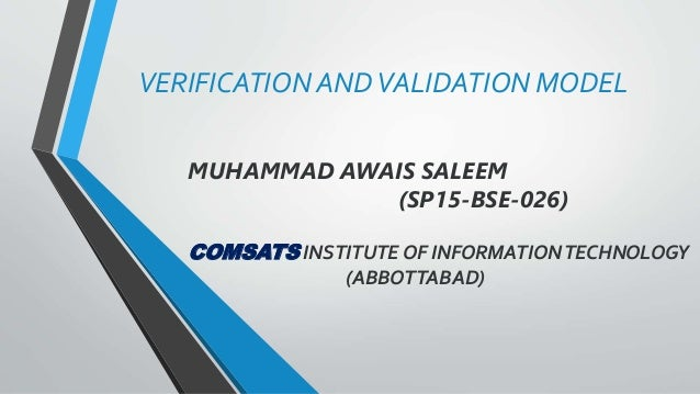 VERIFICATION ANDVALIDATION MODEL MUHAMMAD AWAIS SALEEM (SP15-BSE-026) COMSATS INSTITUTE OF INFORMATIONTECHNOLOGY (ABBOTTAB...