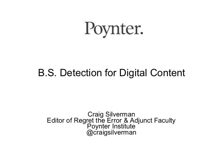 B.S. Detection for Digital Content                Craig Silverman  Editor of Regret the Error & Adjunct Faculty           ...