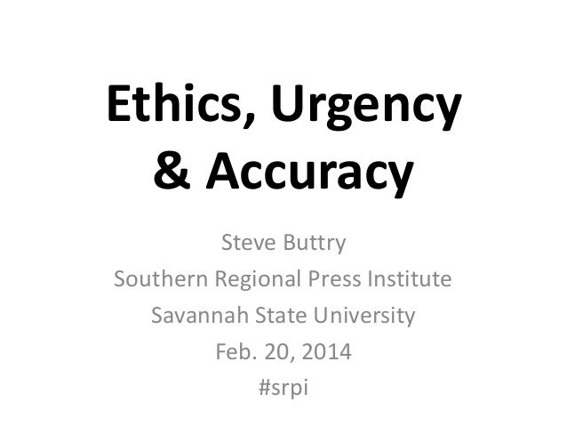 Ethics, Urgency & Accuracy Steve Buttry Southern Regional Press Institute Savannah State University Feb. 20, 2014 #srpi