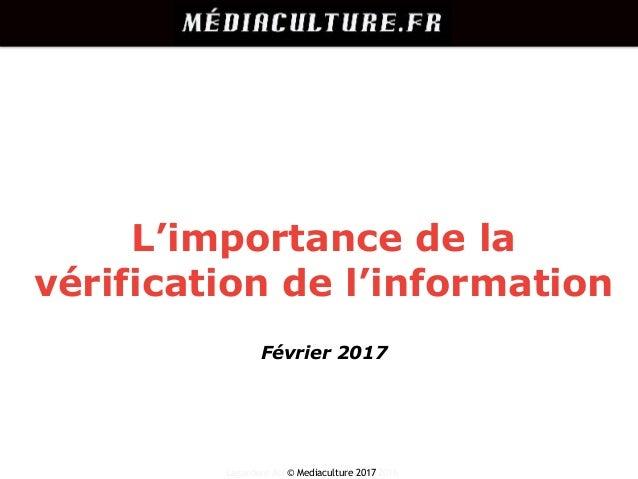 Lagardère Active – © MediaCulture 2016 L'importance de la vérification de l'information © Mediaculture 2017 Février 2017