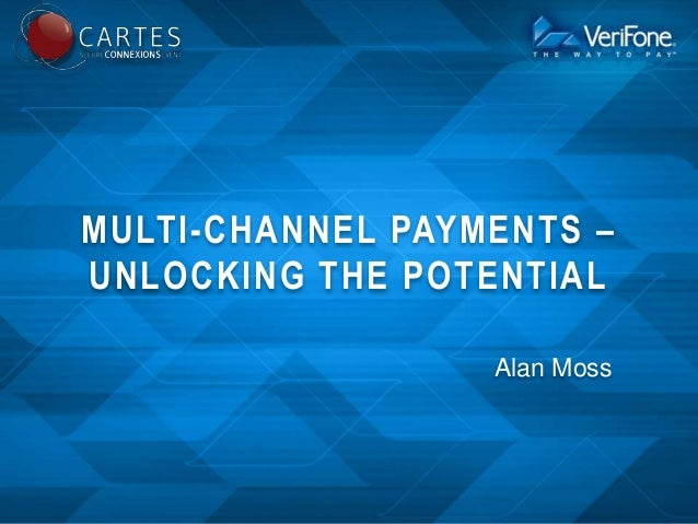 MULTI-CHANNEL PAYMENTS – UNLOCKING THE POTENTIAL Alan Moss