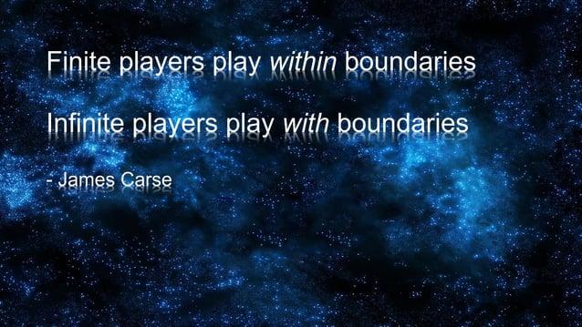 Finite players play within boundaries Infinite players play with boundaries - James Carse