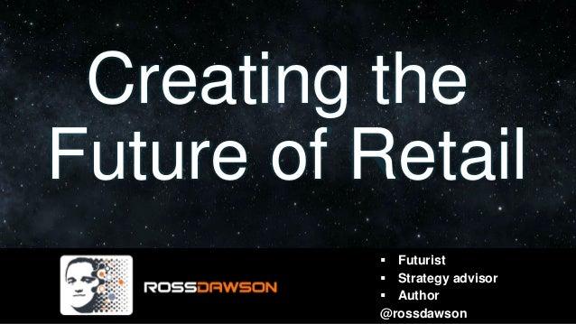 Creating the Future of Retail ▪ Futurist ▪ Strategy advisor ▪ Author @rossdawson