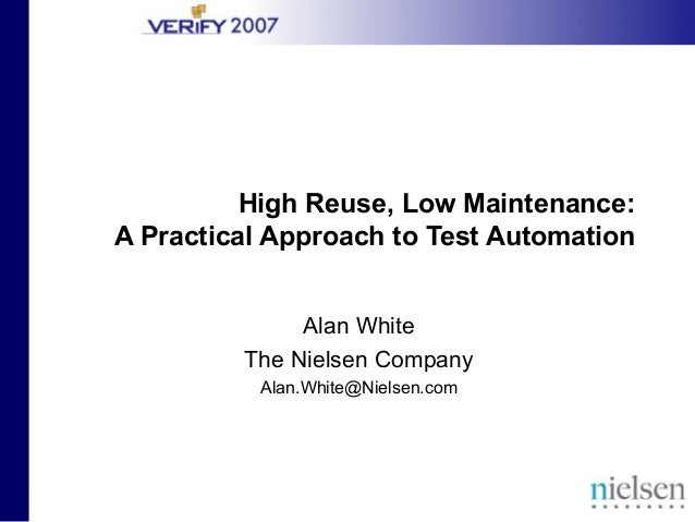 High Reuse, Low Maintenance: A Practical Approach to Test Automation Alan White The Nielsen Company Alan.White@Nielsen.com