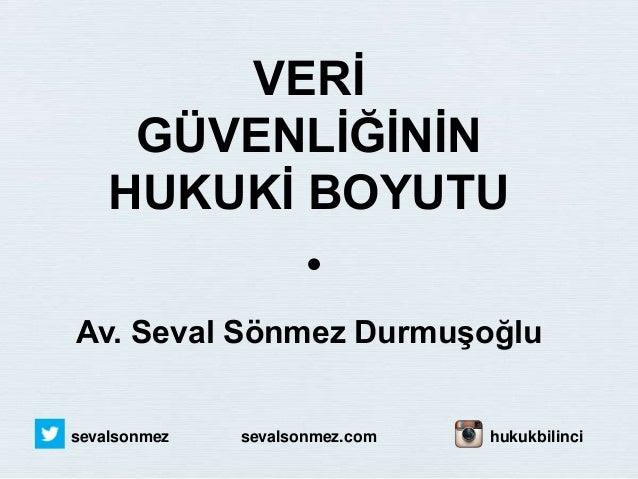VERİ GÜVENLİĞİNİN HUKUKİ BOYUTU Av. Seval Sönmez Durmuşoğlu sevalsonmez sevalsonmez.com hukukbilinci