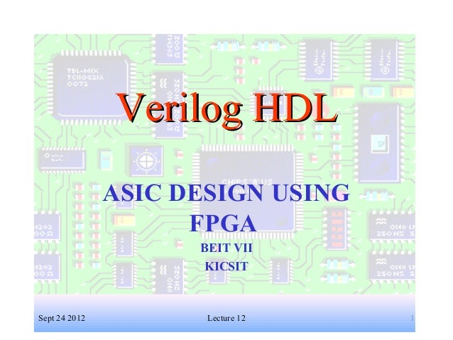 1 Verilog HDLVerilog HDL ASIC DESIGN USING FPGA BEIT VII KICSIT Sept 24 2012 Lecture 12