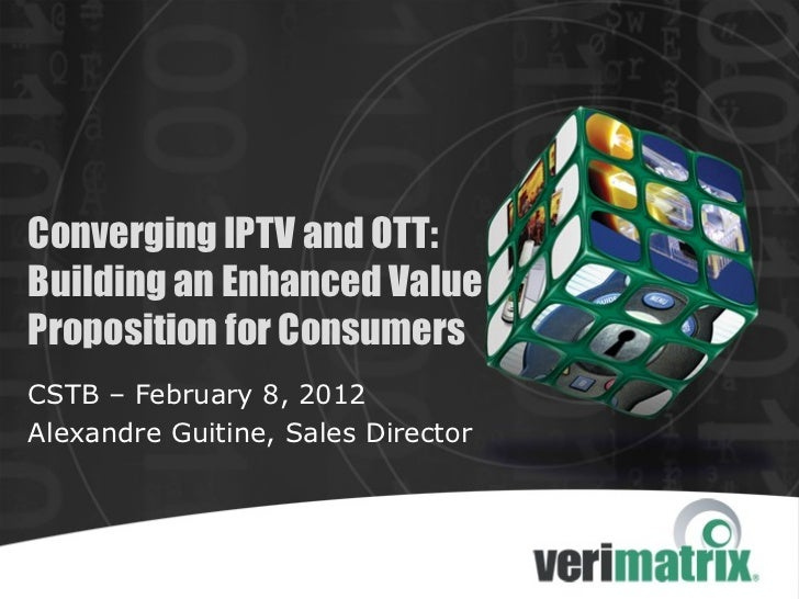Converging IPTV and OTT:Building an Enhanced ValueProposition for ConsumersCSTB – February 8, 2012Alexandre Guitine, Sales...