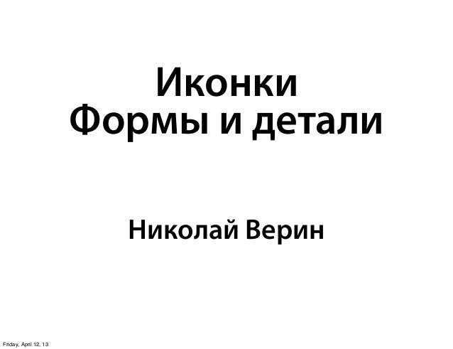 Иконки                       Формы и детали                         Николай ВеринFriday, April 12, 13