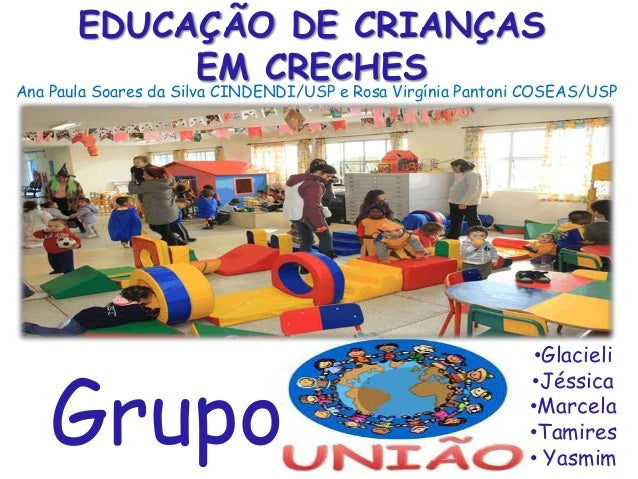 EDUCAÇÃO DE CRIANÇAS EM CRECHES  Ana Paula Soares da Silva CINDENDI/USP e Rosa Virgínia Pantoni COSEAS/USP  Grupo  •Glacie...
